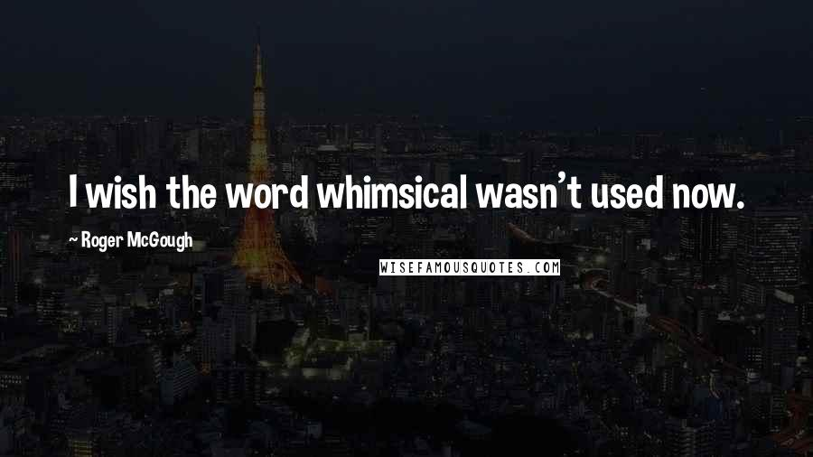 Roger McGough quotes: I wish the word whimsical wasn't used now.