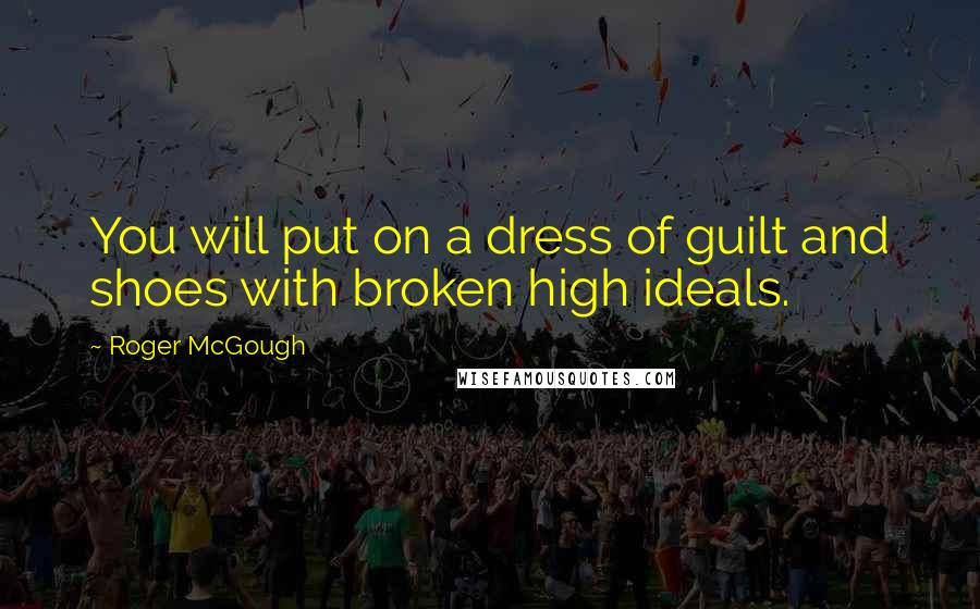 Roger McGough quotes: You will put on a dress of guilt and shoes with broken high ideals.