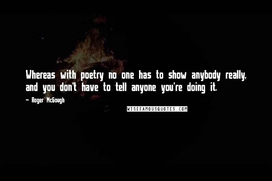 Roger McGough quotes: Whereas with poetry no one has to show anybody really, and you don't have to tell anyone you're doing it.