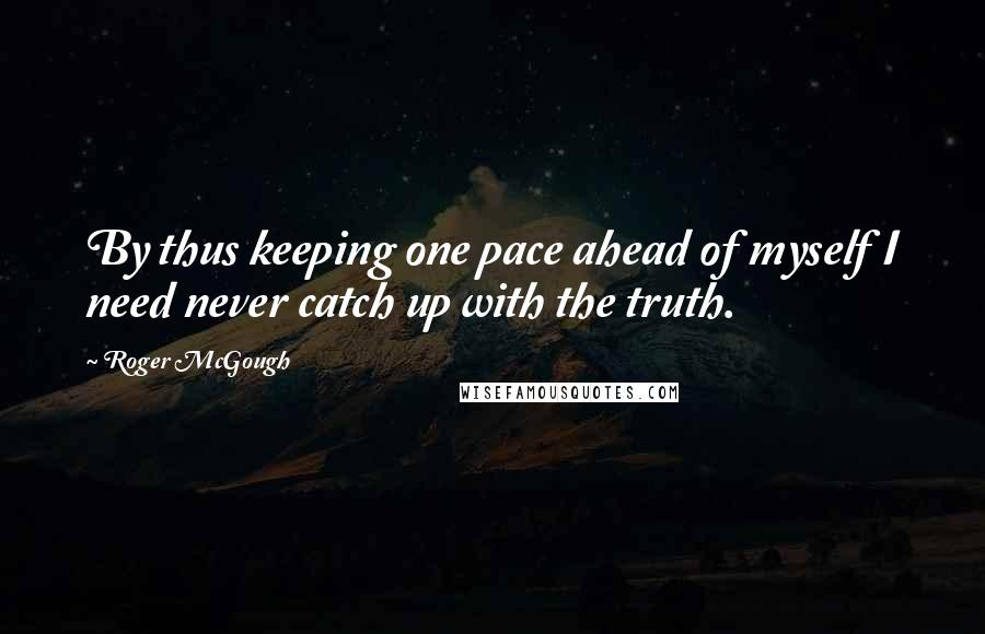 Roger McGough quotes: By thus keeping one pace ahead of myself I need never catch up with the truth.