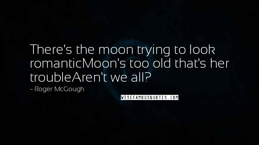 Roger McGough quotes: There's the moon trying to look romanticMoon's too old that's her troubleAren't we all?