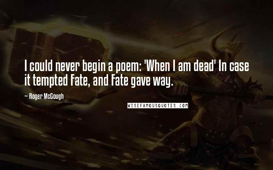 Roger McGough quotes: I could never begin a poem: 'When I am dead' In case it tempted Fate, and Fate gave way.