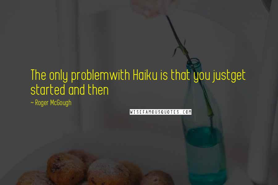 Roger McGough quotes: The only problemwith Haiku is that you justget started and then