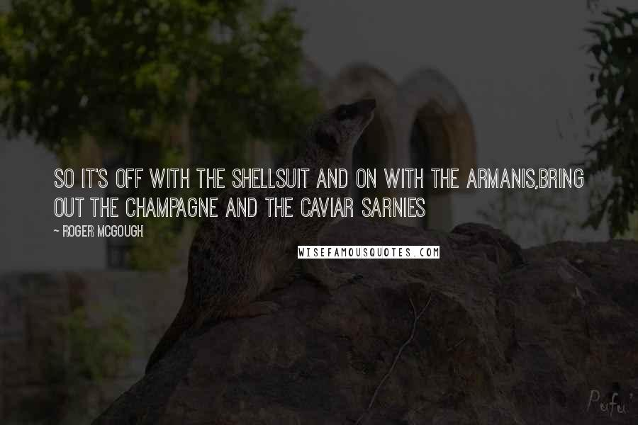 Roger McGough quotes: So it's off with the shellsuit and on with the Armanis,Bring out the champagne and the caviar sarnies