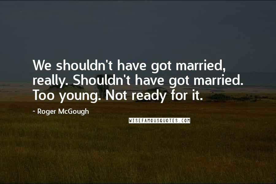 Roger McGough quotes: We shouldn't have got married, really. Shouldn't have got married. Too young. Not ready for it.