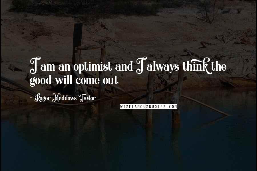 Roger Meddows Taylor quotes: I am an optimist and I always think the good will come out