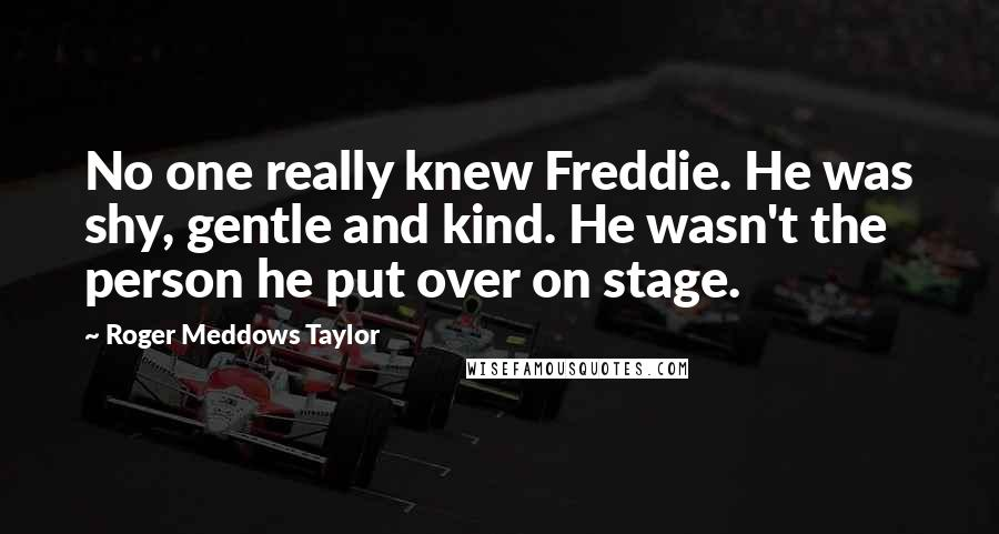 Roger Meddows Taylor quotes: No one really knew Freddie. He was shy, gentle and kind. He wasn't the person he put over on stage.