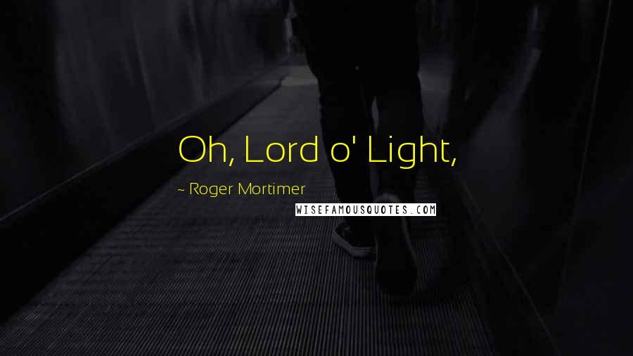 Roger Mortimer quotes: Oh, Lord o' Light,