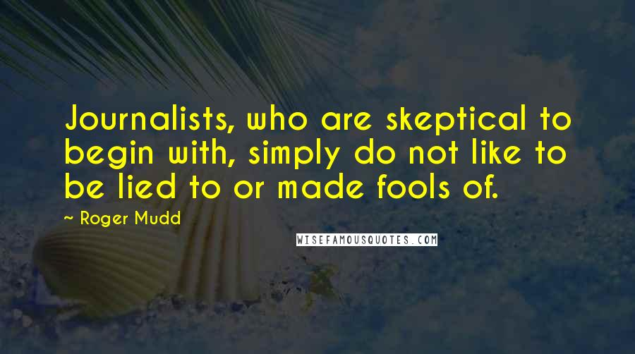 Roger Mudd quotes: Journalists, who are skeptical to begin with, simply do not like to be lied to or made fools of.