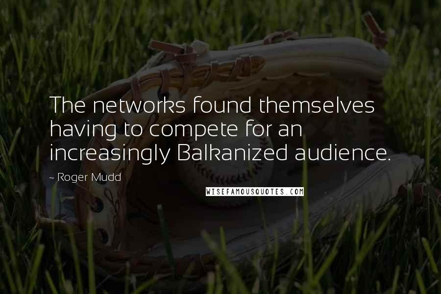 Roger Mudd quotes: The networks found themselves having to compete for an increasingly Balkanized audience.