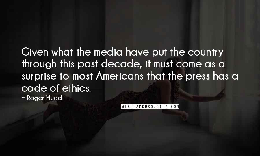 Roger Mudd quotes: Given what the media have put the country through this past decade, it must come as a surprise to most Americans that the press has a code of ethics.
