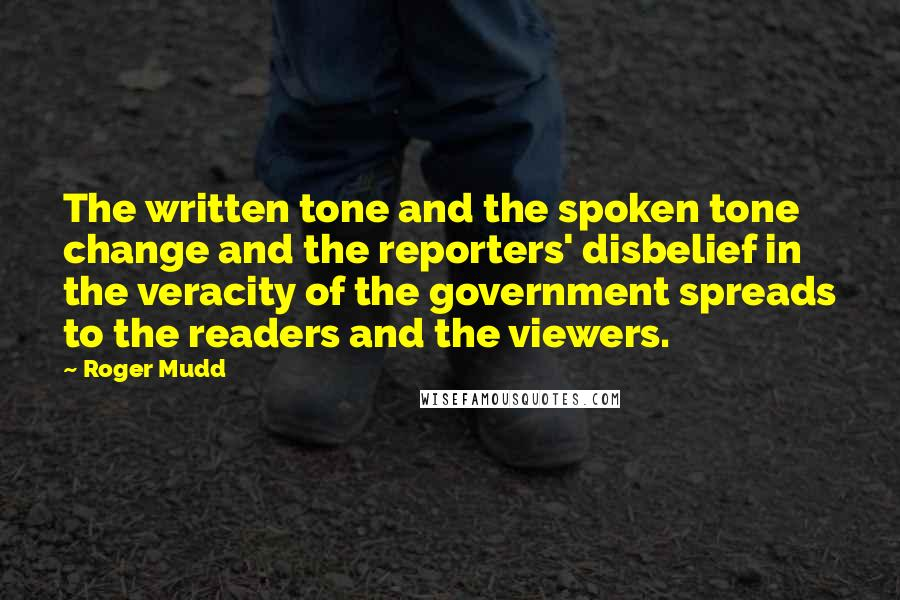 Roger Mudd quotes: The written tone and the spoken tone change and the reporters' disbelief in the veracity of the government spreads to the readers and the viewers.