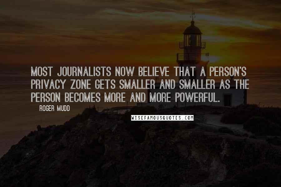 Roger Mudd quotes: Most journalists now believe that a person's privacy zone gets smaller and smaller as the person becomes more and more powerful.