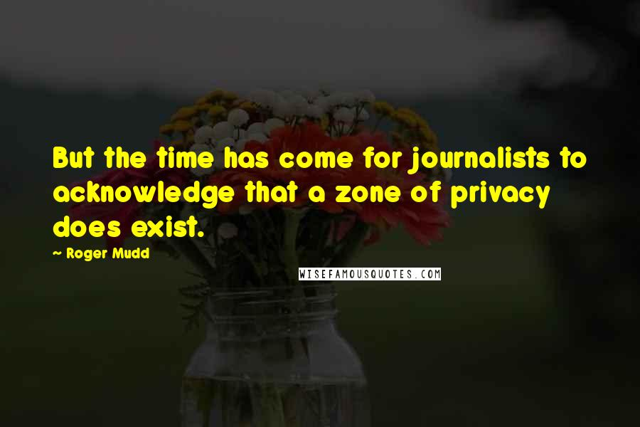 Roger Mudd quotes: But the time has come for journalists to acknowledge that a zone of privacy does exist.