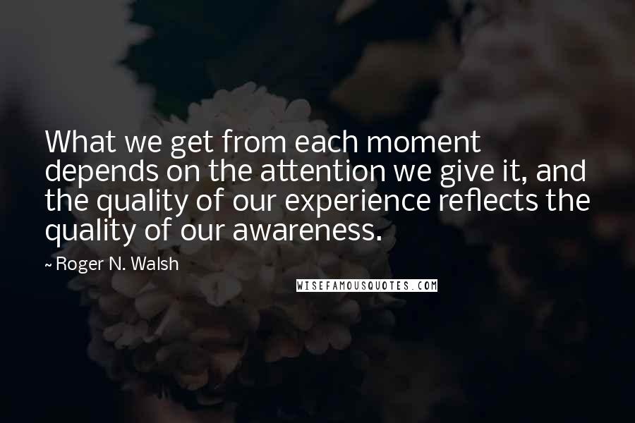 Roger N. Walsh quotes: What we get from each moment depends on the attention we give it, and the quality of our experience reflects the quality of our awareness.