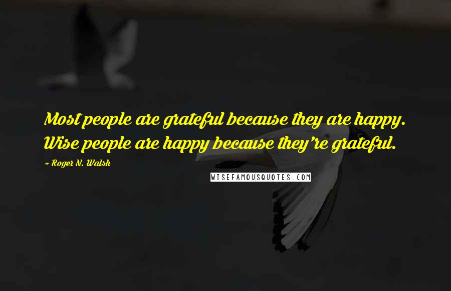 Roger N. Walsh quotes: Most people are grateful because they are happy. Wise people are happy because they're grateful.
