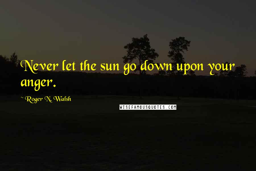 Roger N. Walsh quotes: Never let the sun go down upon your anger.