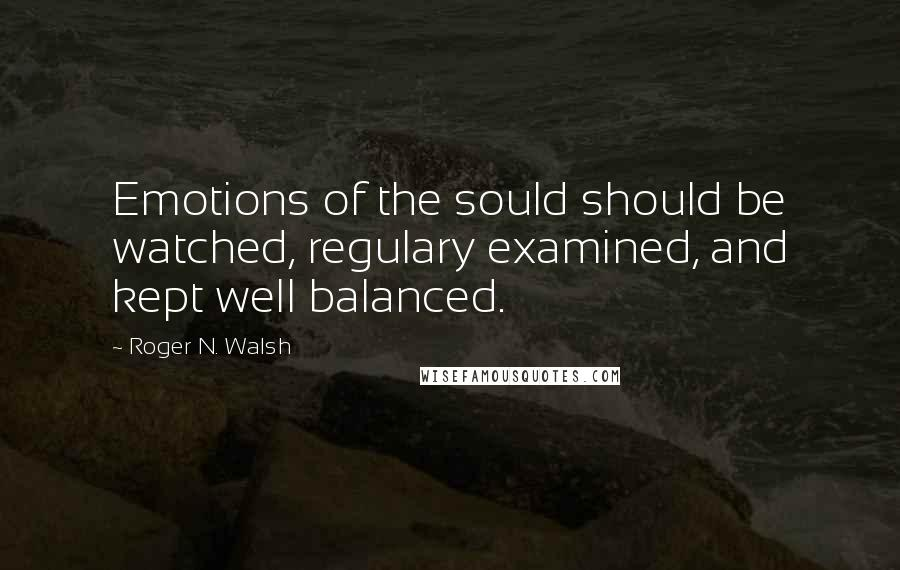 Roger N. Walsh quotes: Emotions of the sould should be watched, regulary examined, and kept well balanced.
