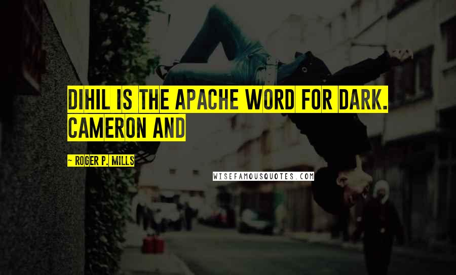 Roger P. Mills quotes: Dihil is the Apache word for Dark. Cameron and