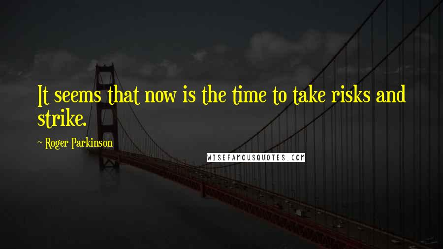Roger Parkinson quotes: It seems that now is the time to take risks and strike.