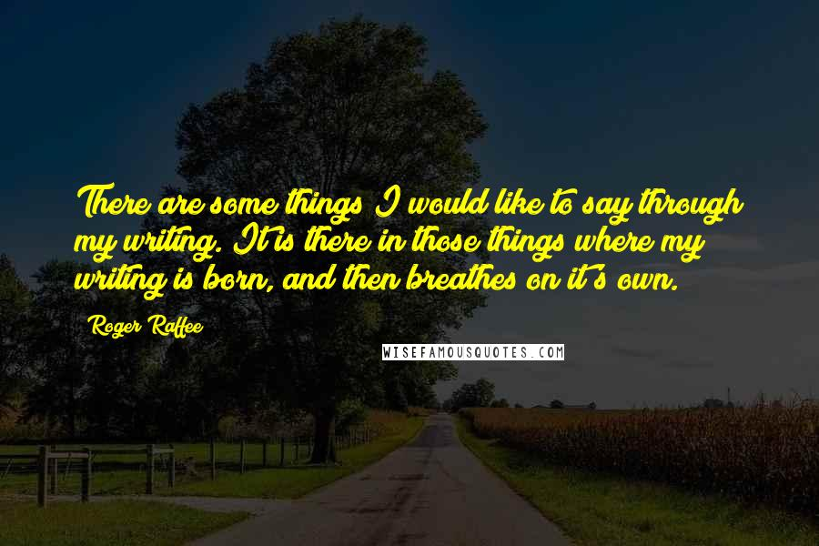 Roger Raffee quotes: There are some things I would like to say through my writing. It is there in those things where my writing is born, and then breathes on it's own.