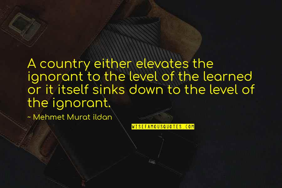 Roger Ramjet Quotes By Mehmet Murat Ildan: A country either elevates the ignorant to the