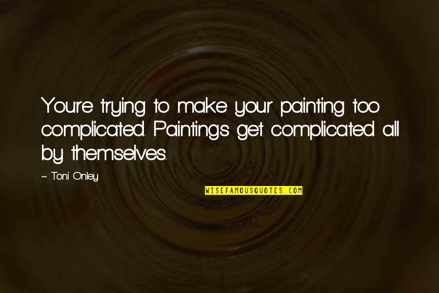 Roger Ramjet Quotes By Toni Onley: You're trying to make your painting too complicated.