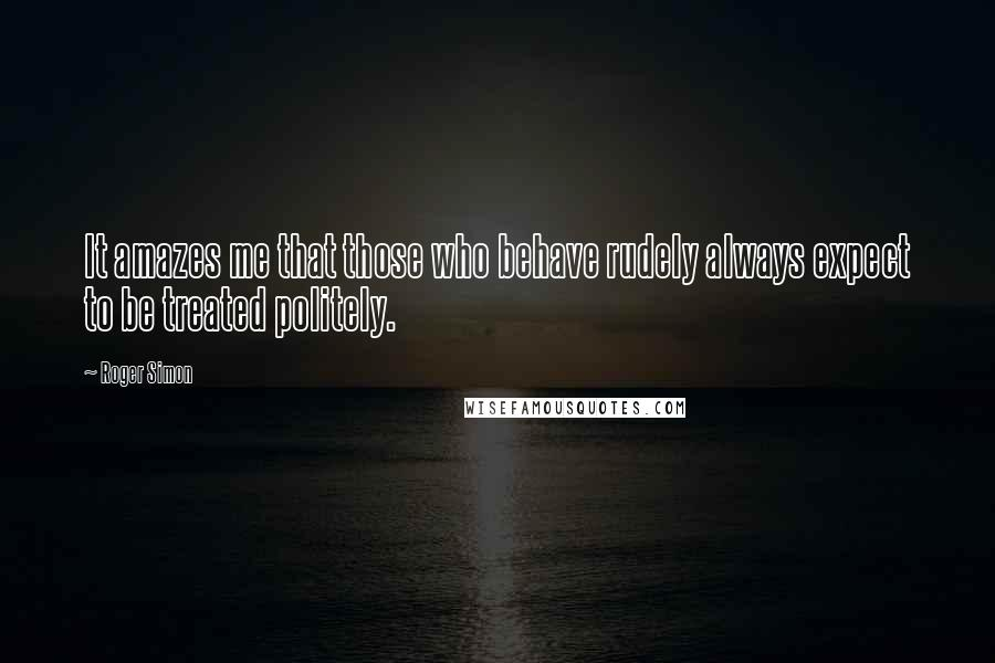Roger Simon quotes: It amazes me that those who behave rudely always expect to be treated politely.