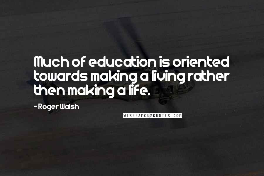 Roger Walsh quotes: Much of education is oriented towards making a living rather then making a life.