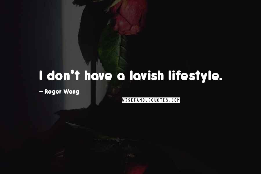 Roger Wang quotes: I don't have a lavish lifestyle.