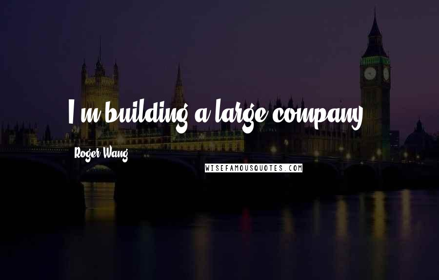 Roger Wang quotes: I'm building a large company.