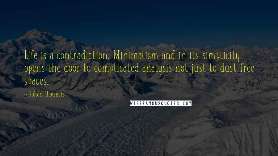 Rohan Chalmers quotes: Life is a contradiction. Minimalism and in its simplicity opens the door to complicated analysis not just to dust free spaces.