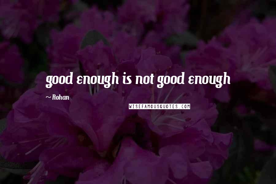 Rohan quotes: good enough is not good enough