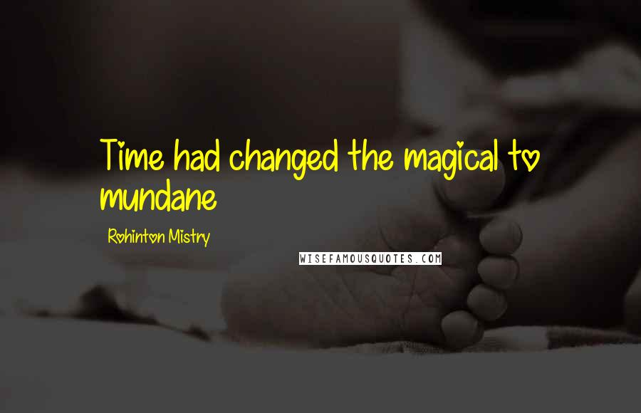 Rohinton Mistry quotes: Time had changed the magical to mundane