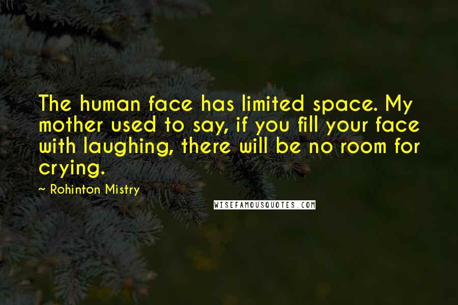 Rohinton Mistry quotes: The human face has limited space. My mother used to say, if you fill your face with laughing, there will be no room for crying.