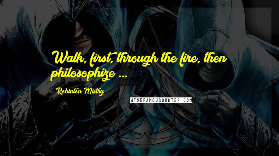 Rohinton Mistry quotes: Walk, first, through the fire, then philosophize ...
