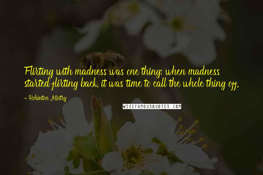 Rohinton Mistry quotes: Flirting with madness was one thing; when madness started flirting back, it was time to call the whole thing off.