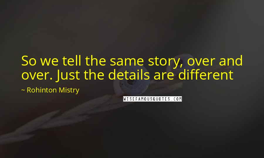 Rohinton Mistry quotes: So we tell the same story, over and over. Just the details are different