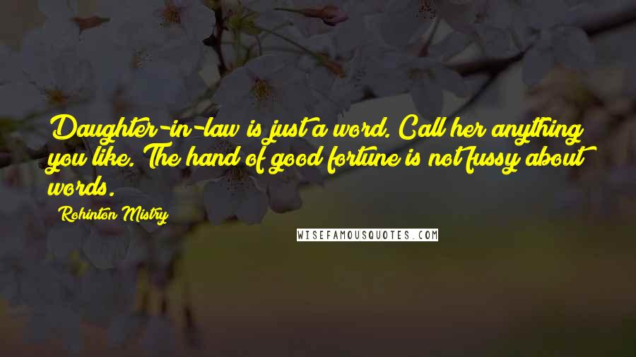 Rohinton Mistry quotes: Daughter-in-law is just a word. Call her anything you like. The hand of good fortune is not fussy about words.