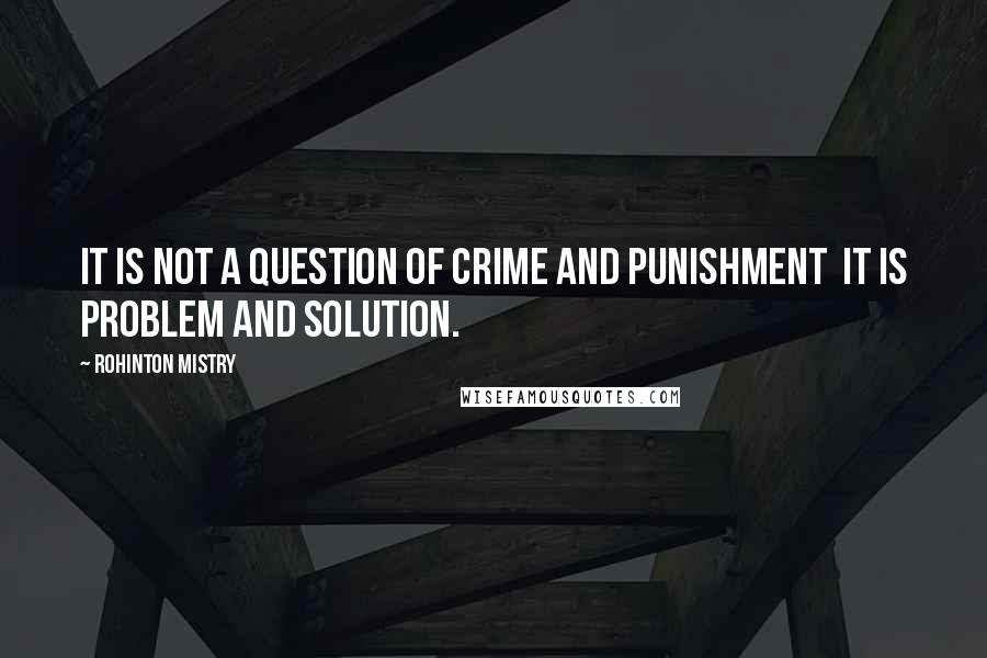 Rohinton Mistry quotes: It is not a question of crime and punishment it is problem and solution.