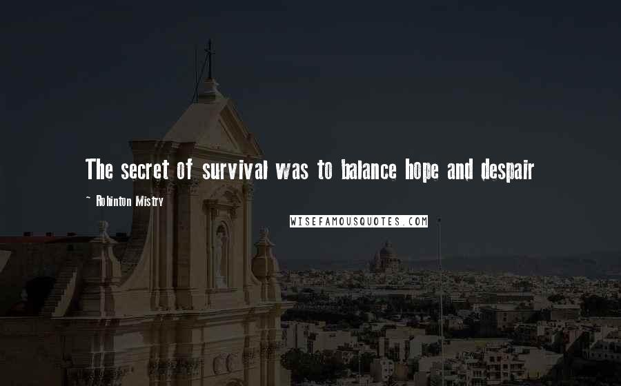 Rohinton Mistry quotes: The secret of survival was to balance hope and despair