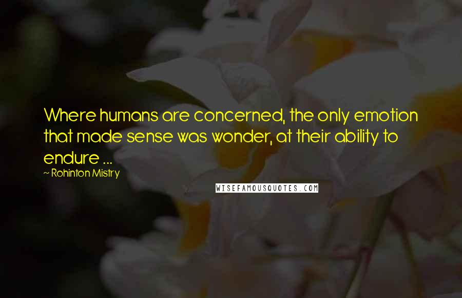 Rohinton Mistry quotes: Where humans are concerned, the only emotion that made sense was wonder, at their ability to endure ...