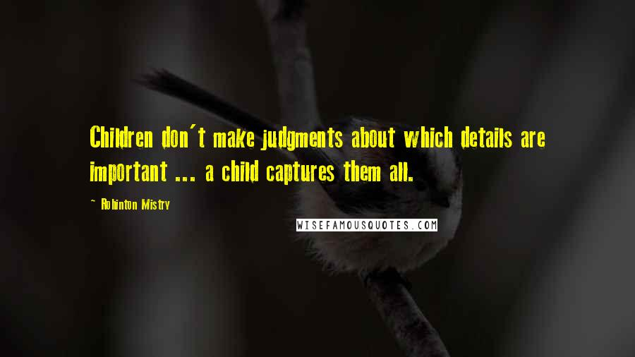 Rohinton Mistry quotes: Children don't make judgments about which details are important ... a child captures them all.
