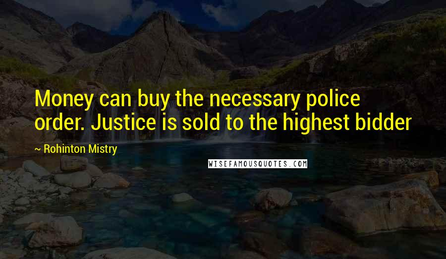 Rohinton Mistry quotes: Money can buy the necessary police order. Justice is sold to the highest bidder