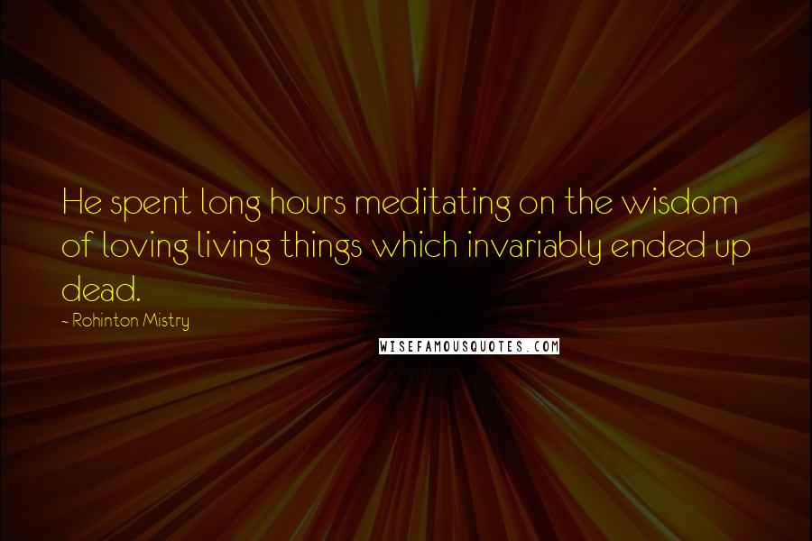 Rohinton Mistry quotes: He spent long hours meditating on the wisdom of loving living things which invariably ended up dead.