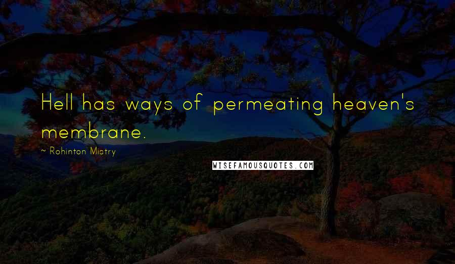Rohinton Mistry quotes: Hell has ways of permeating heaven's membrane.