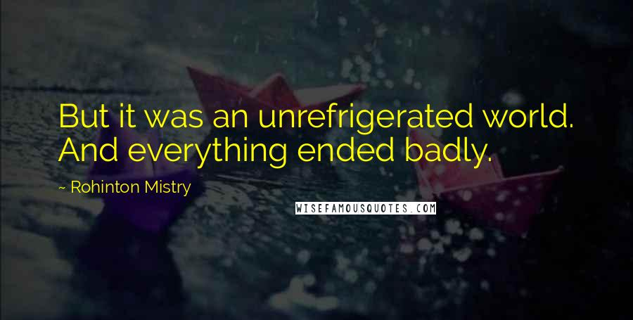 Rohinton Mistry quotes: But it was an unrefrigerated world. And everything ended badly.