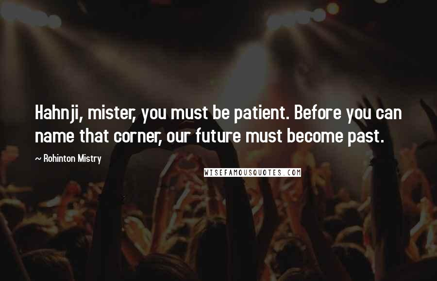 Rohinton Mistry quotes: Hahnji, mister, you must be patient. Before you can name that corner, our future must become past.