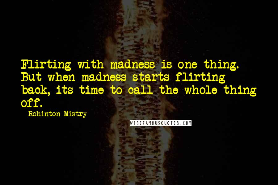 Rohinton Mistry quotes: Flirting with madness is one thing. But when madness starts flirting back, its time to call the whole thing off.