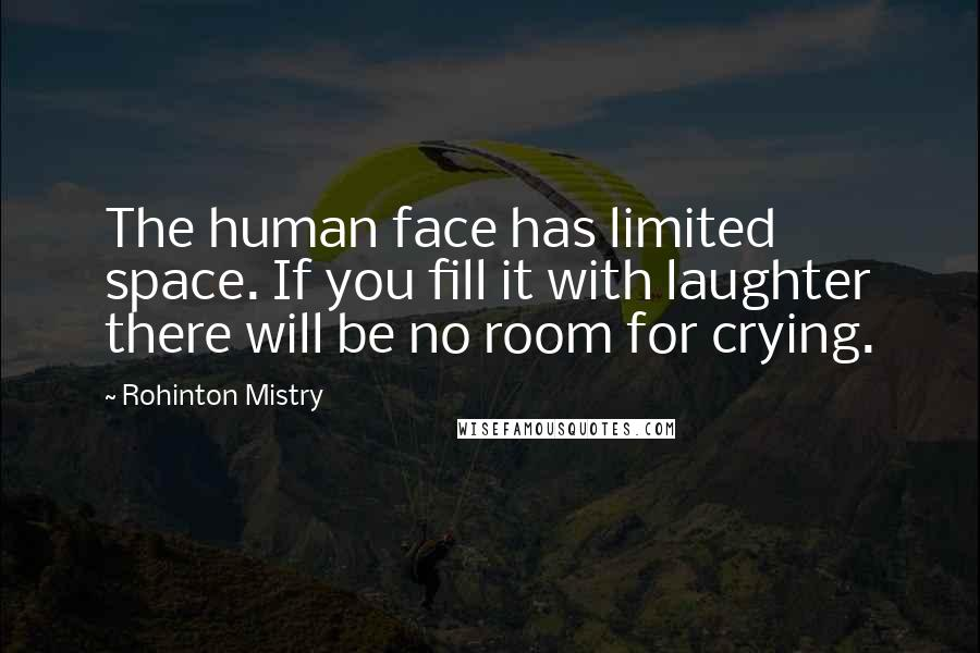 Rohinton Mistry quotes: The human face has limited space. If you fill it with laughter there will be no room for crying.
